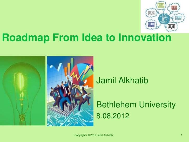Roadmap From Idea to Innovation                               Jamil Alkhatib                               Bethlehem Unive...