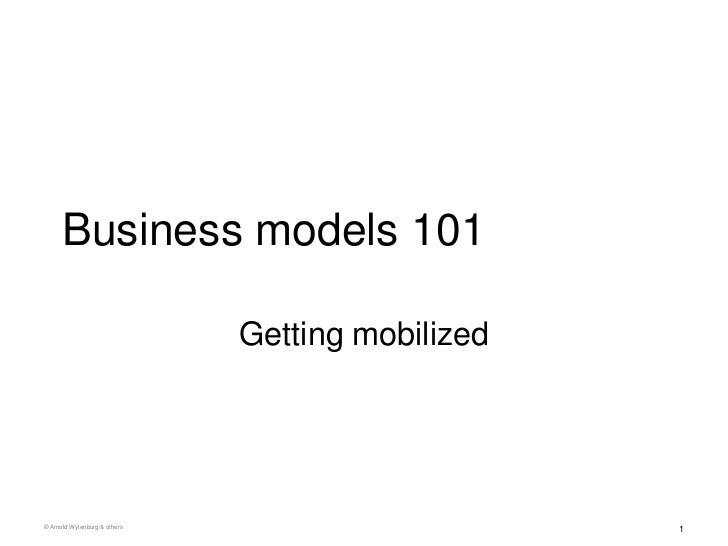 Business models 101                              Getting mobilized© Arnold Wytenburg & others                       1