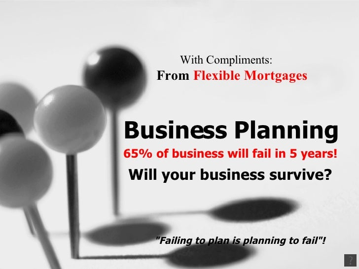 With Compliments:   From  Flexible Mortgages     Business Planning 65% of business will fail in 5 years! Will your busines...