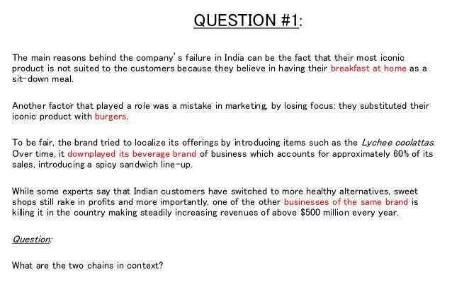 QUESTION #1: The main reasons behind the company's failure in India can be the fact that their most iconic product is not ...
