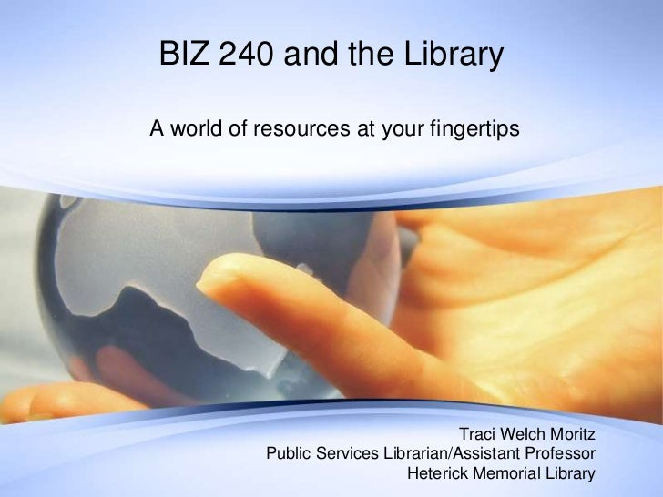 BIZ 240 and the Library<br /> A world of resources at your fingertips<br />Traci Welch Moritz<br />Public Services Librari...