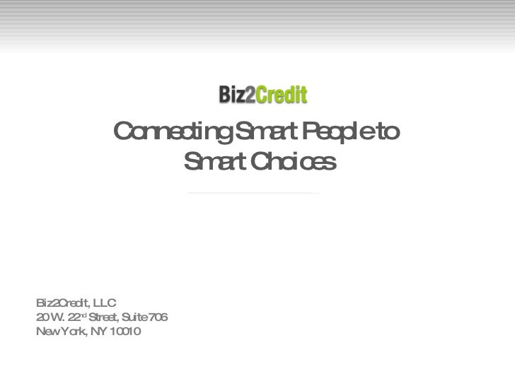 Connecting Smart People to  Smart Choices Biz2Credit, LLC 20 W. 22 nd  Street, Suite 706 New York, NY 10010
