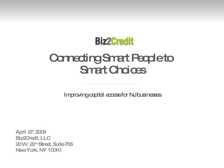 Connecting Smart People to  Smart Choices <ul><li>Improving capital access for NJ businesses </li></ul>April 27, 2009 Biz2...