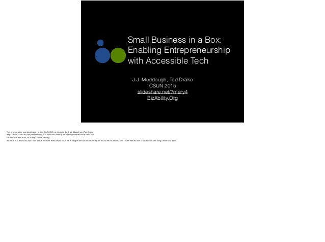 Small Business in a Box: Enabling Entrepreneurship with Accessible Tech J.J. Meddaugh, Ted Drake CSUN 2015 slideshare.net/...