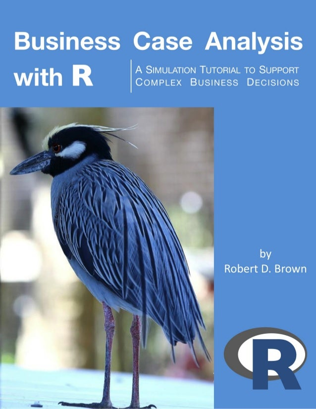 Business Case Analysis with R A Simulation Tutorial to Support Complex Business Decisions Robert D. Brown III This book is...