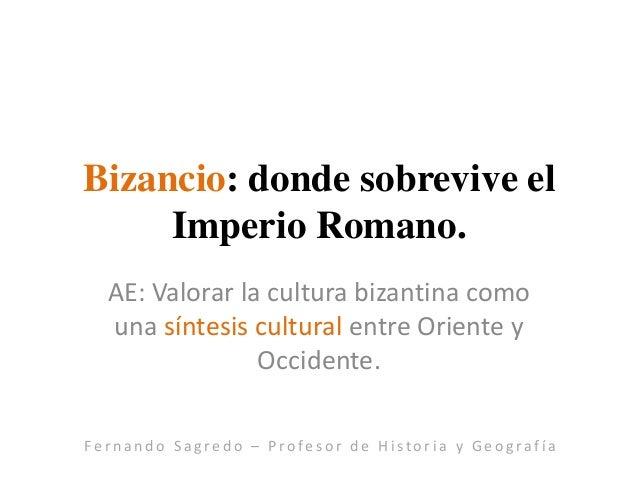 Bizancio: donde sobrevive el Imperio Romano. AE: Valorar la cultura bizantina como una síntesis cultural entre Oriente y O...