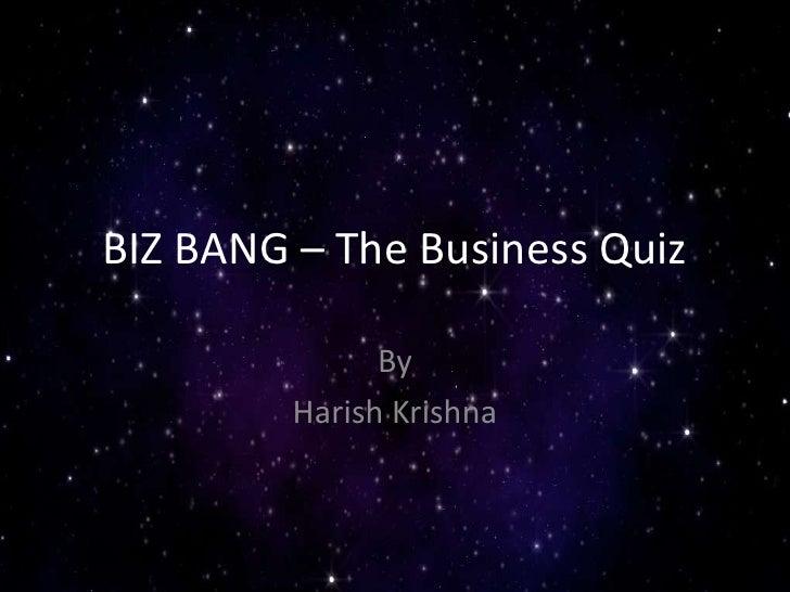 BIZ BANG – The Business Quiz <br />By<br />Harish Krishna <br />