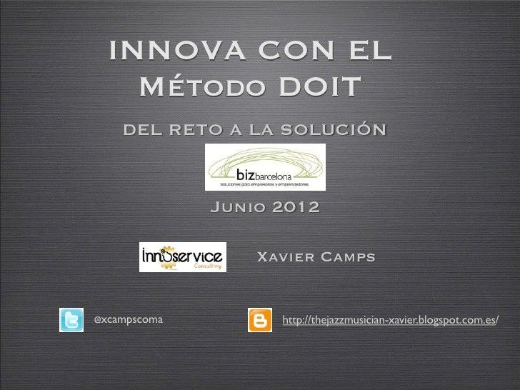 INNOVA CON EL    Método DOIT    DEL RETO A LA SOLUCIÓN              Junio 2012                  Xavier Camps@xcampscoma   ...