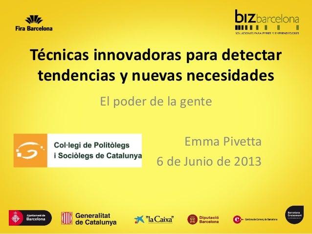 Técnicas innovadoras para detectar tendencias y nuevas necesidades El poder de la gente Emma Pivetta 6 de Junio de 2013