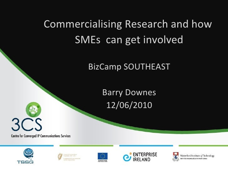 Commercialising Research and how  SMEs  can get involved BizCamp SOUTHEAST Barry Downes 12/06/2010