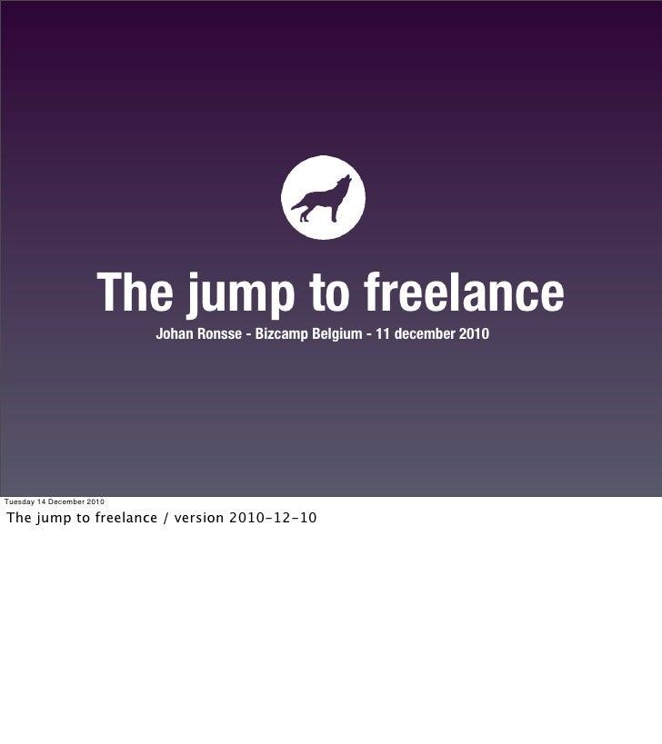 The jump to freelance                           Johan Ronsse - Bizcamp Belgium - 11 december 2010Tuesday 14 December 2010T...