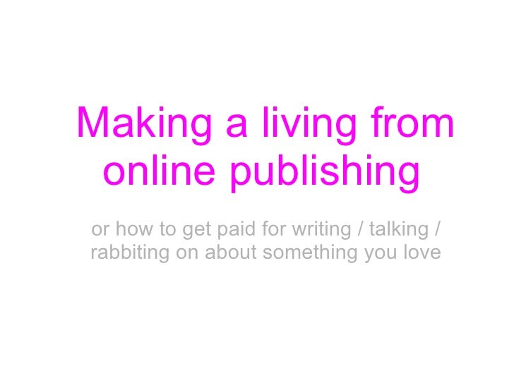 Making a living from online publishing   or how to get paid for writing / talking / rabbiting on about something you love