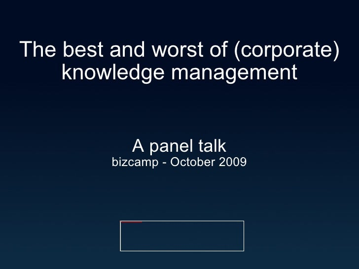 The best and worst of (corporate) knowledge management A panel talk bizcamp - October 2009