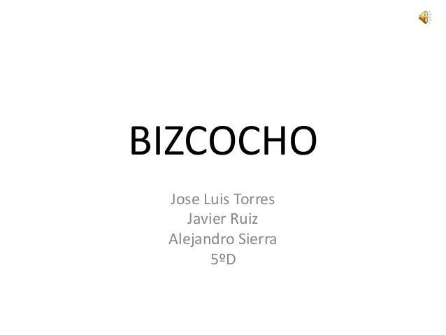 BIZCOCHO Jose Luis Torres Javier Ruiz Alejandro Sierra 5ºD