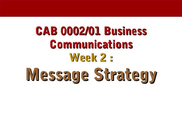 CAB 0002/01 BusinessCAB 0002/01 Business CommunicationsCommunications Week 2 :Week 2 : Message StrategyMessage Strategy