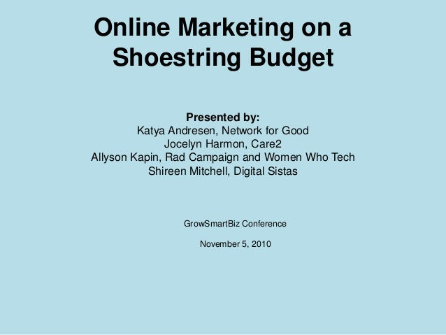 Online Marketing on a Shoestring Budget Presented by: Katya Andresen, Network for Good Jocelyn Harmon, Care2 Allyson Kapin...