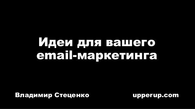Идеи для вашего email-маркетинга Владимир Стеценко upperup.com
