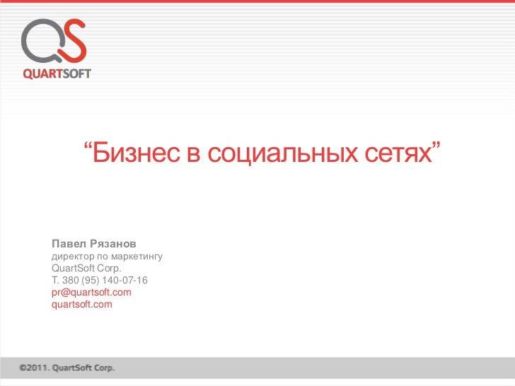 """""""Бизнес в социальных сетях""""Павел Рязановдиректор по маркетингуQuartSoft Corp.T. 380 (95) 140-07-16pr@quartsoft.comquartsof..."""