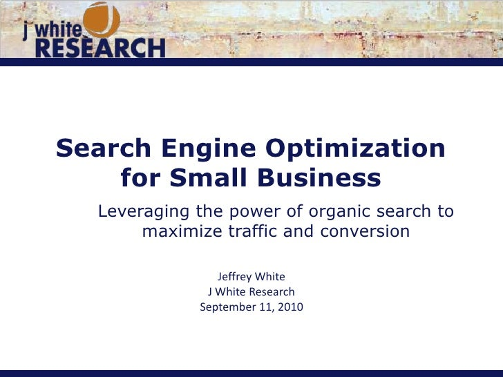 Search Engine Optimization for Small Business<br />Leveraging the power of organic search to maximize traffic and conversi...