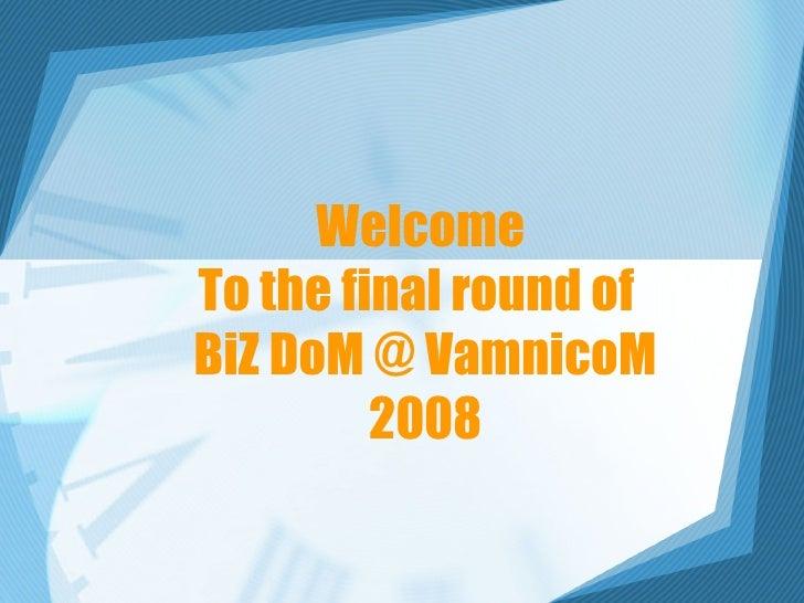 Welcome  To the final round of  BiZ DoM @ VamnicoM 2008