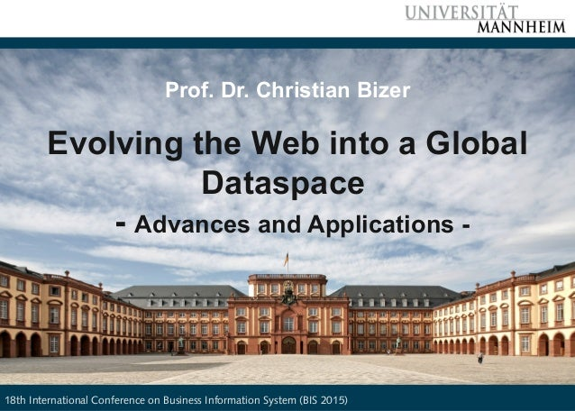 Bizer: Evolving the Web into a global Dataspace, BIS 2015, 24.6.2015 Slide 1 Prof. Dr. Christian Bizer Evolving the Web in...