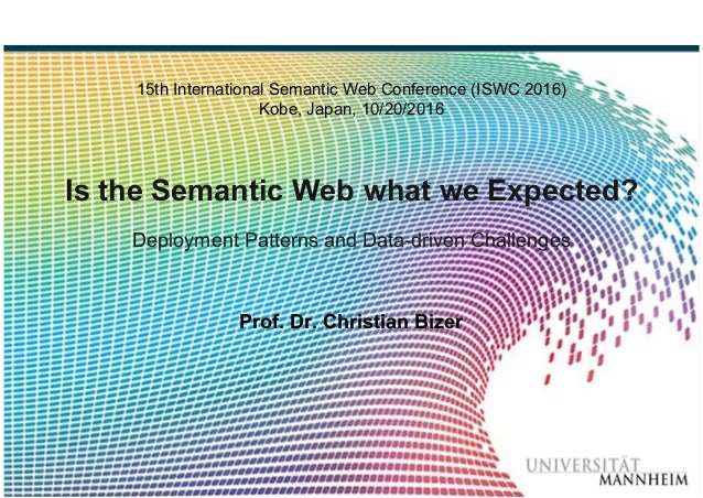 Bizer: Is the Semantic Web what we Expected? ISWC 2016, 10/20/2016 Slide 1 15th International Semantic Web Conference (ISW...