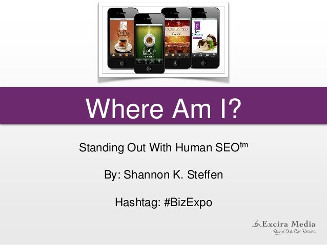 Where Am I? Standing Out With Human SEOtm By: Shannon K. Steffen Hashtag: #BizExpo