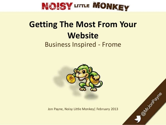 Getting The Most From Your Website Business Inspired - Frome Jon Payne, Noisy Little Monkey| February 2013