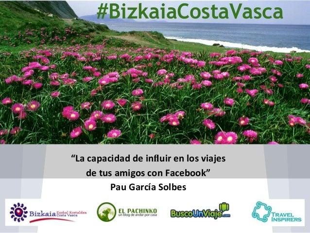 """#BizkaiaCostaVasca  """"La capacidad de influir en los viajes de tus amigos con Facebook"""" Pau García Solbes"""