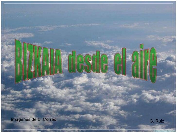 BIZKAIA  desde  el  aire Imágenes de El Correo G. Ruiz