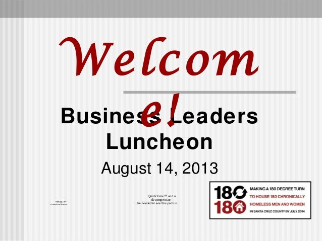 Business Leaders Luncheon August 14, 2013 Welcom e! QuickTime™ and a decompressor are needed to see this picture. QuickTim...