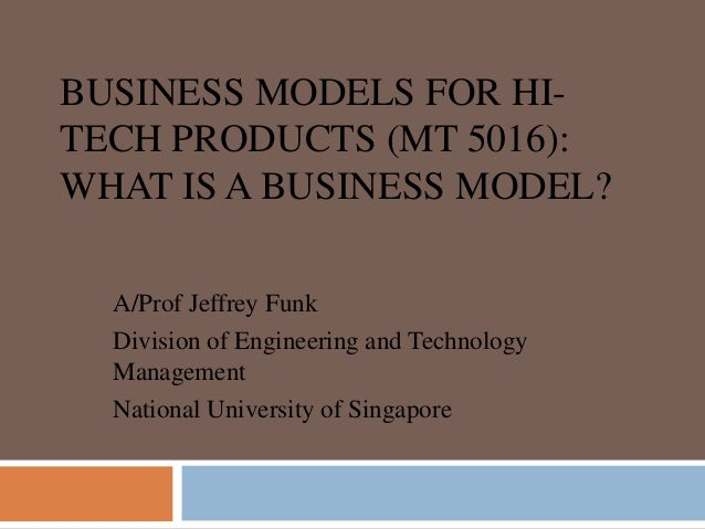 BUSINESS MODELS FOR HI- TECH PRODUCTS (MT 5016): WHAT IS A BUSINESS MODEL? A/Prof Jeffrey Funk Division of Engineering and...