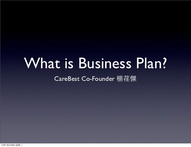 What is Business Plan?                     CareBest Co-Founder 楊荏傑12年10月30⽇日星期⼆二