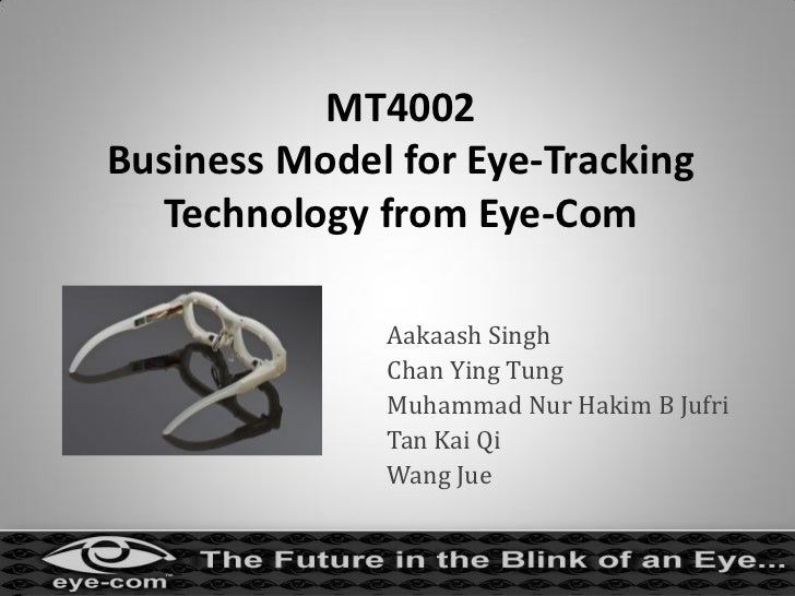 MT4002Business Model for Eye-Tracking  Technology from Eye-Com              Aakaash Singh              Chan Ying Tung     ...