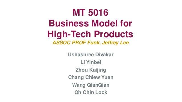 MT 5016Business Model forHigh-Tech ProductsASSOC PROF Funk, Jeffrey Lee     Ushashree Divakar         Li Yinbei       Zhou...