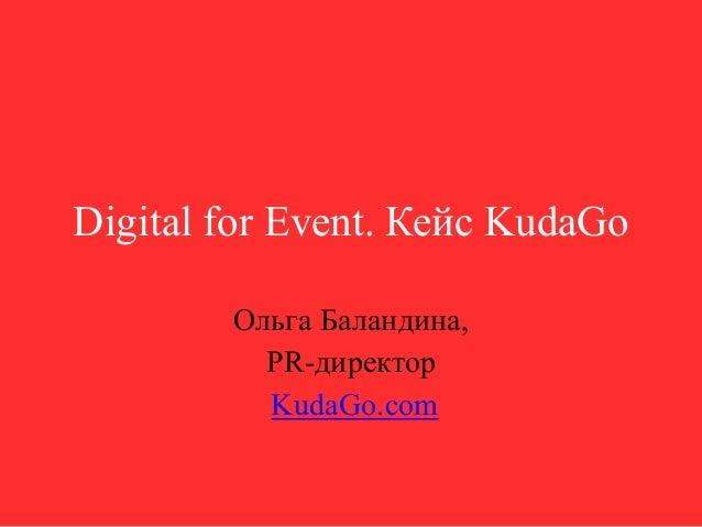 Digital for Event. Кейс KudaGo Ольга Баландина, PR-директор KudaGo.com