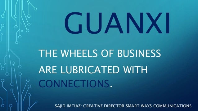 GUANXI THE WHEELS OF BUSINESS ARE LUBRICATED WITH CONNECTIONS. SAJID IMTIAZ: CREATIVE DIRECTOR SMART WAYS COMMUNICATIONS