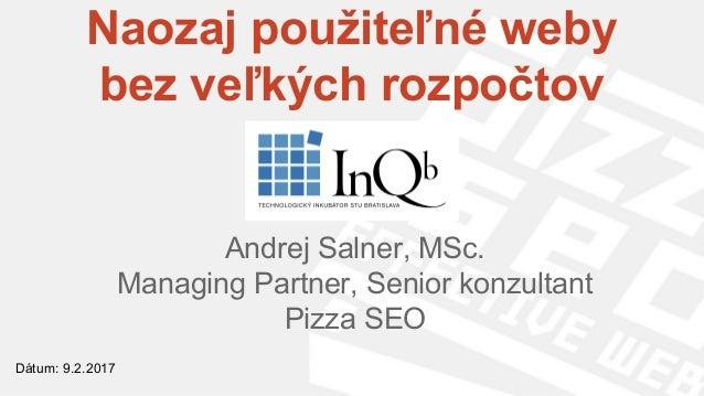 Naozaj použiteľné weby bez veľkých rozpočtov Andrej Salner, MSc. Managing Partner, Senior konzultant Pizza SEO Dátum: 9.2....