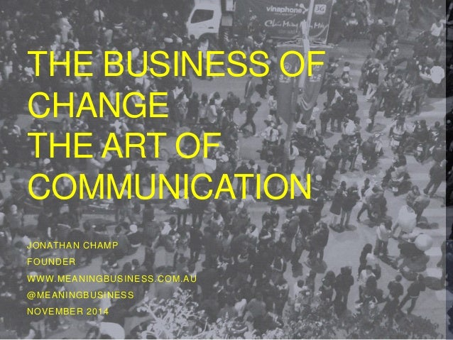 THE BUSINESS OF  CHANGE  THE ART OF  COMMUNICATION  JONATHAN CHAMP  FOUNDER  WWW.MEANINGBUSINESS.COM.AU  @MEANINGBUSINESS ...
