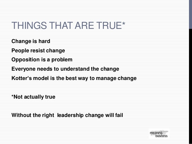 THINGS THAT ARE TRUE*  Change is hard  People resist change  Opposition is a problem  Everyone needs to understand the cha...
