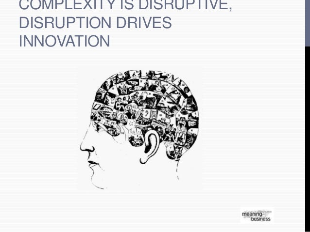 COMPLEXITY IS DISRUPTIVE,  DISRUPTION DRIVES  INNOVATION