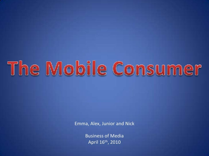 The Mobile Consumer<br />Emma, Alex, Junior and Nick<br />Business of Media<br />April 16th, 2010<br />