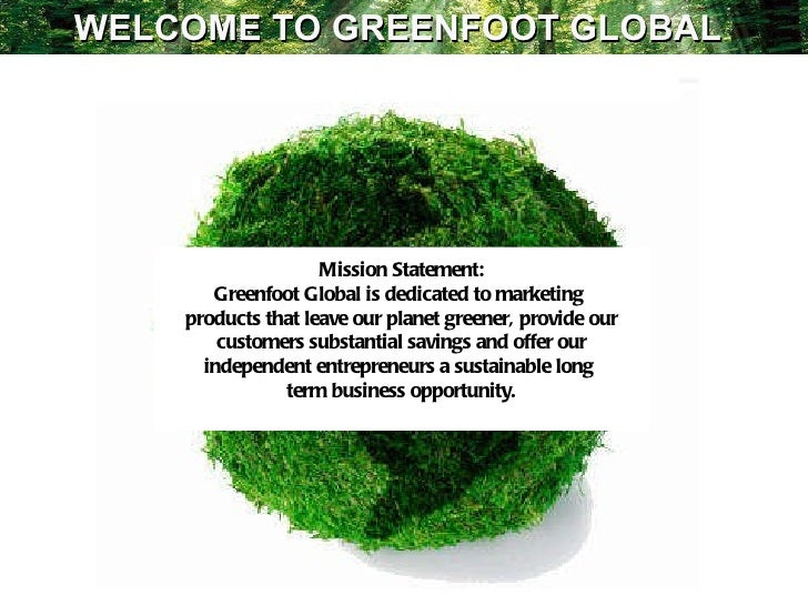 Mission Statement: Greenfoot Global is dedicated to marketing  products that leave our planet greener, provide our custome...