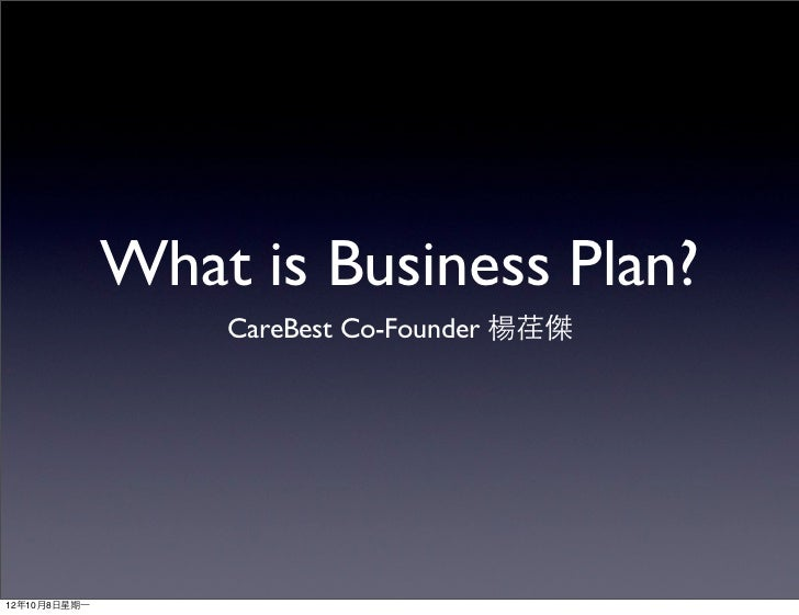 What is Business Plan?                    CareBest Co-Founder 楊荏傑12年10月8⽇日星期⼀一