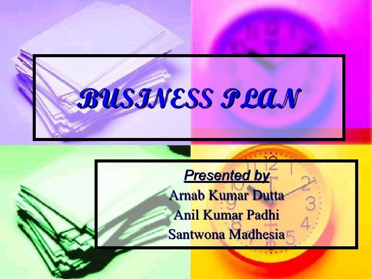 BUSINESS PLAN Presented by Arnab Kumar Dutta Anil Kumar Padhi Santwona Madhesia