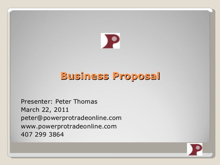 Business Proposal <ul><li>Presenter: Peter Thomas </li></ul><ul><li>March 22, 2011 </li></ul><ul><li>[email_address] </li>...