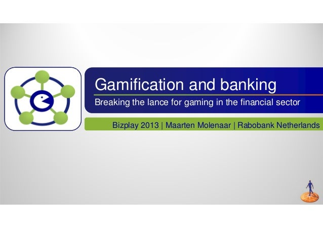 Gamification and banking Breaking the lance for gaming in the financial sector Bizplay 2013 | Maarten Molenaar | Rabobank ...