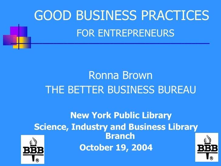 GOOD BUSINESS PRACTICES   FOR ENTREPRENEURS <ul><li>Ronna Brown </li></ul><ul><li>THE BETTER BUSINESS BUREAU </li></ul><ul...