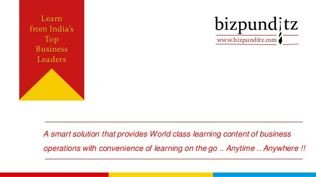 www.bizpunditz.com Learn from India's Top Business Leaders A smart solution that provides World class learning content of ...