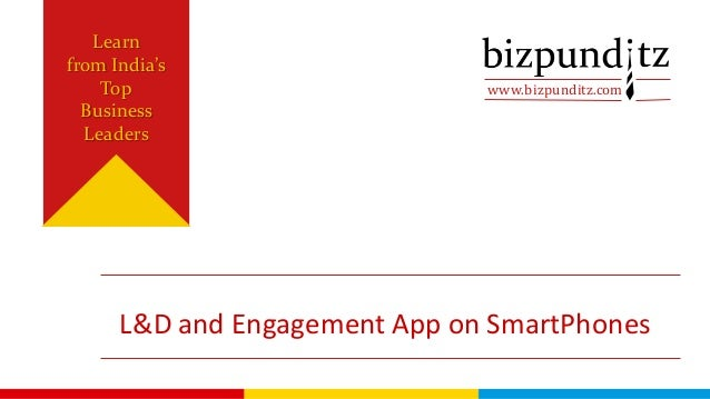 www.bizpunditz.com Learn from India's Top Business Leaders L&D and Engagement App on SmartPhones